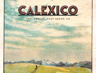 Album Review: Calexico – The Thread That Keeps Us [City Slang/Anti- Records; January 2018]