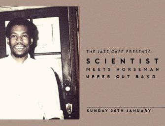 Preview: Scientist meets Horseman & The Upper Cut Band @ The Jazz Cafe (London; Sunday 20th January 2019)